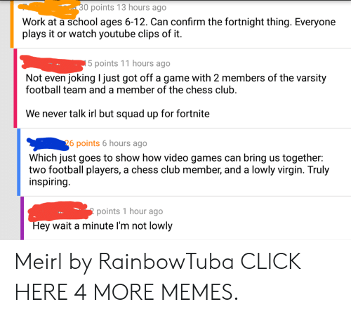 football team: 30 points 13 hours ago  Work at a school ages 6-12. Can confirm the fortnight thing. Everyone  plays it or watch youtube clips of it.  5 points 11 hours ago  Not even jokingI just got off a game with 2 members of the varsity  football team and a member of the chess club.  We never talk irl but squad up for fortnite  26 points 6 hours ago  Which just goes to show how video games can bring us together:  two football players, a chess club member, and a lowly virgin. Truly  inspiring.  points 1 hour ago  Hey wait a minute I'm not lowly Meirl by RainbowTuba CLICK HERE 4 MORE MEMES.