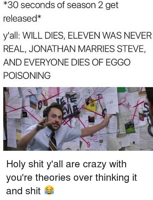 Holi Shit: *30 seconds of season 2 get  released*  y'all WILL DIES, ELEVEN WAS NEVER  REAL, JONATHAN MARRIES STEVE,  AND EVERYONE DIES OF EGGO  POISONING Holy shit y'all are crazy with you're theories over thinking it and shit 😂