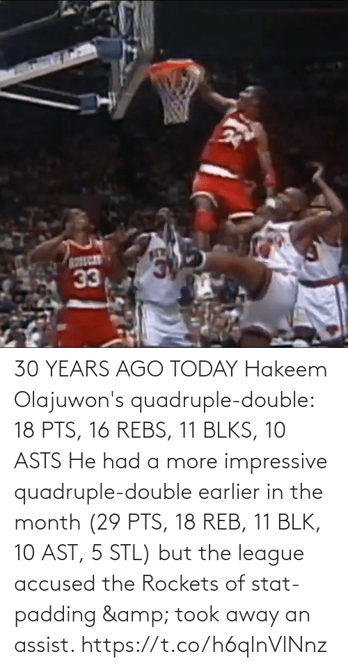 double: 30 YEARS AGO TODAY Hakeem Olajuwon's quadruple-double: 18 PTS, 16 REBS, 11 BLKS, 10 ASTS   He had a more impressive quadruple-double earlier in the month (29 PTS, 18 REB, 11 BLK, 10 AST, 5 STL) but the league accused the Rockets of stat-padding & took away an assist. https://t.co/h6qlnVlNnz