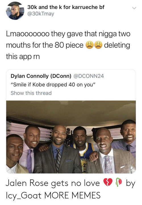 """Dank, Jalen Rose, and Love: 30k and the k for karrueche bf  @30kTmay  Lmaooooooo they gave that nigga two  mouths for the 80 piecedeleting  this app rin  Dylan Connolly (DConn) @DCONN24  """"Smile if Kobe dropped 40 on you""""  Show this thread  2 Jalen Rose gets no love 💔🥀 by Icy_Goat MORE MEMES"""
