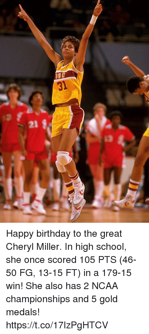 Ncaa: 31  21  13 Happy birthday to the great Cheryl Miller.   In high school, she once scored 105 PTS (46-50 FG, 13-15 FT) in a 179-15 win!   She also has 2 NCAA championships and 5 gold medals! https://t.co/17lzPgHTCV
