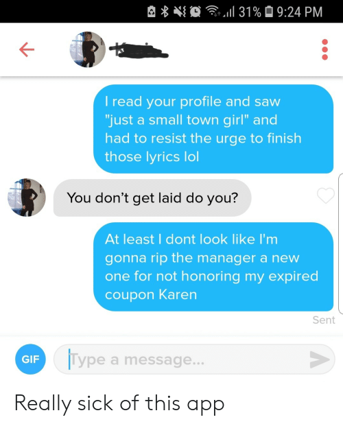 "Lyrics: 31% 9:24 PM  I read your profile and saw  ""just a small town girl"" and  had to resist the urge to finish  those lyrics lol  You don't get laid do you?  At least I dont look like I'm  gonna rip the manager a new  one for not honoring my expired  coupon Karen  Sent  Type a message...  GIF Really sick of this app"