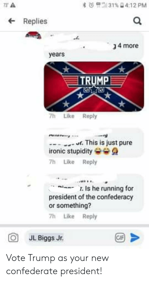 Vote Trump: 31% D4:12 PM  73 A  *  Replies  34 more  years  TRUMP  2020  7h Like Reply  uninin  This is just pure  ironic stupidity  7h Like Reply  Is he running for  president of the confederacy  or something?  7h Like Reply  GIF  JL Biggs Jr. Vote Trump as your new confederate president!