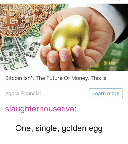 "Future, Money, and Tumblr: 31 Mar  Bitcoin Isn't The Future Of Money, This ls  Agora Financial  Learn more <p><a href=""http://slaughterhousefive.tumblr.com/post/172603497761/one-single-golden-egg"" class=""tumblr_blog"">slaughterhousefive</a>:</p> <blockquote><p>One, single, golden egg</p></blockquote>"