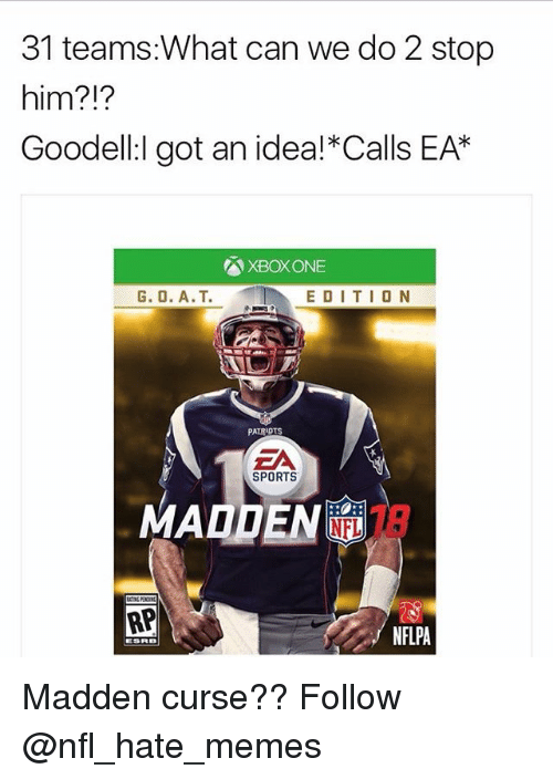 Memes, Nfl, and Patriotic: 31 teams:What can we do 2 stop  him?  Goodell:l got an idea! Calls EAK  XBox ONE  G. O. A.T. EDITION  PATRIOTS  EA  SPORTS  IN NFL  RP  NFLPA  ESRB Madden curse?? Follow @nfl_hate_memes