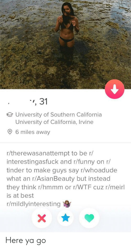 Here Ya Go: 31  University of Southern California  University of California, Irvine  6 miles away  r/therewasanattempt to be r/  interestingasfuck and r/funny on r/  tinder to make guys say r/whoadude  what an r/AsianBeauty but instead  they think r/hmmm or r/WTF cuz r/meirl  is at best  r/mildlyinteresting Here ya go