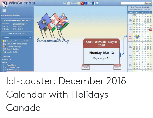 hashtags: 31 WinCalendar  Email  Bookmark  Search  2018 Calendar Quick Ref  Click month for Holidays Start Mon  31 1 2 3 4 5 6  7 8 9 10 11 12 13  Jan 14 15 16 17 18 19 20  2018 2 22 23 24 25 26 27  28 29 30 31 1 2 3  4 5 6 7 8 9 10  Feb 11 12 13 14 15 16 17  2018 18 19 20 21 22 23 24  25 26 27 28 1 23  4 5 6 78 9 10  Mar 11 12 13 14 15 16 17  Commonwealth Day  Commonwealth Day Quick Facts  Hashtags: commonwhealth  2018 Date:  #commonwealthday,  12 March, 2018  11 March, 2019  2019 Date:  2018 Holidays & Dates  Canada  Canadian & Common Holidays  Misc. & Int'l. Observances  Commonwealth Day  Commonwealth Day in  2018  2018 18 19 20 21 22 23 24  25 26 27 28 29 30 31  8 9 10 11 12 13 14  2 Christian Holidays  Apr  20  2478 15 1 17 18 19 20 21  Jewish Holidays  Muslim Holidays  Monday, Mar 12  Days to go: 16  22 23 24 25 26 27 28  29 30 12 3 4 5  6 7 8 9 10 11 12  May 13 14 15 16 17 18 19  2018 20 21 22 23 24 25 26  27 28 29 30 31 1 2  January  February +  March  1 Purim (Start)  8 Intl. Women's Day  8 World Kidney Day  Jun 10 11 12 13 14 15 16  2018 17 18 19 20 21 22 23  24 25 26 27 28 29 30  2019  Mar 13  Mar 11  1 2 3 4 5 6 lol-coaster:  December 2018 Calendar with Holidays - Canada