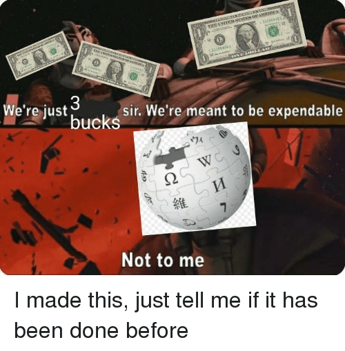 Been, Bucks, and Sir: 313009165  12  we're just bucks  sir. We're meant to be expendable  Not to me I made this, just tell me if it has been done before