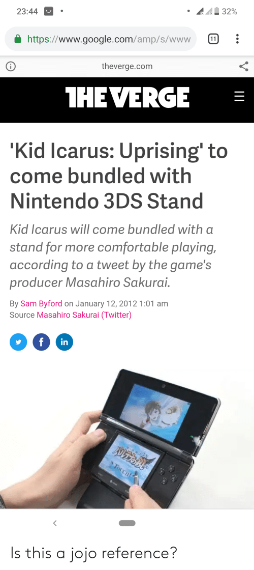Comfortable, Google, and Nintendo: 32%  23:44  11  https://www.google.com/amp/s/www  theverge.com  1HEVERGE  'Kid Icarus: Uprising' to  come bundled with  Nintendo 3DS Stand  Kid Icarus will come bundled with a  stand for more comfortable playing,  according to a tweet by the game's  producer Masahiro Sakurai  By Sam Byford on January 12, 2012 1:01 am  Source Masahiro Sakurai (Twitter)  in  f  Nrost  TOrCH Is this a jojo reference?