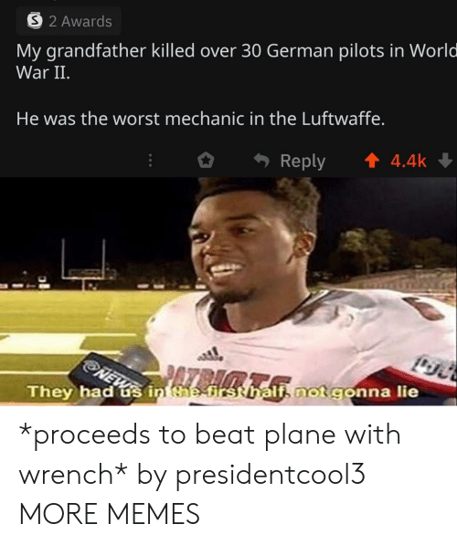 In World: 32 Awards  My grandfather killed over 30 German pilots in World  War II.  He was the worst mechanic in the Luftwaffe.  t4.4k  Reply  NEW  They had s in the-first hali not gonna lie *proceeds to beat plane with wrench* by presidentcool3 MORE MEMES