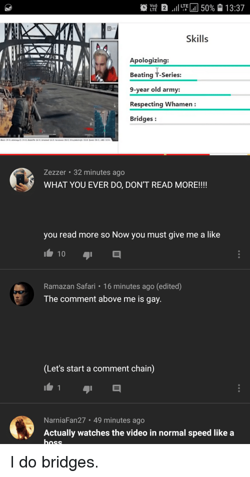 Army, Safari, and Video: 32  Skills  Apologizing:  Beating T-Series:  9-year old army:  Respecting Whamen  Bridges:  Zezzer 32 minutes ago  WHAT YOU EVER DO, DON'T READ MORE!!!  you read more so Now you must give me a like  Ramazan Safari 16 minutes ago (edited)  The comment above me is gay  Let's start a comment chain)  NarniaFan27 49 minutes ago  Actually watches the video in normal speed like a  nnSS I do bridges.