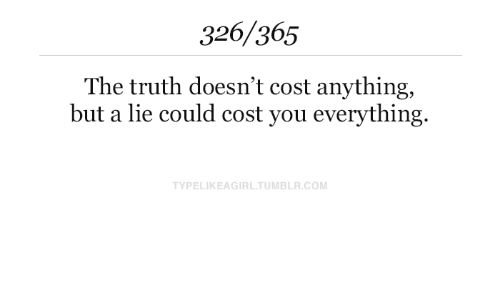 Anything But: 326/365  The truth doesn't cost anything,  but a lie could cost you everything.  TYPELIKEAGIRL.TUMBLR.COM