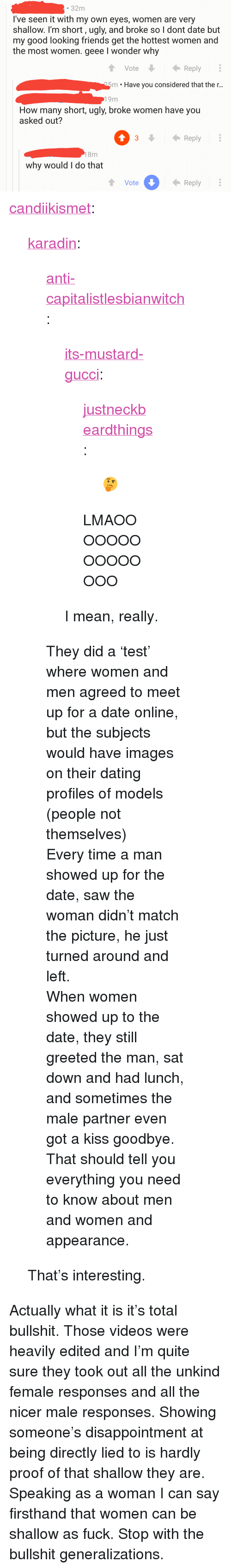 """im short: 32m  I've seen it with my own eyes, women are very  shallow. I'm short, ugly, and broke so l dont date but  my good looking friends get the hottest women and  the most women. geee I wonder why  VoteReply  25m . Have you considered that the r..  19m  How many short, ugly, broke women have you  asked out?  3Reply  8m  why would I do that  Vote  Reply <p><a href=""""http://candiikismet.tumblr.com/post/161964122616/karadin-anti-capitalistlesbianwitch"""" class=""""tumblr_blog"""">candiikismet</a>:</p>  <blockquote><p><a href=""""http://karadin.tumblr.com/post/161962781063/anti-capitalistlesbianwitch-its-mustard-gucci"""" class=""""tumblr_blog"""">karadin</a>:</p>  <blockquote><p><a href=""""https://anti-capitalistlesbianwitch.tumblr.com/post/161962201901/its-mustard-gucci-justneckbeardthings"""" class=""""tumblr_blog"""">anti-capitalistlesbianwitch</a>:</p><blockquote> <p><a href=""""http://its-mustard-gucci.tumblr.com/post/161911741753/justneckbeardthings-lmaooooooooooooooo"""" class=""""tumblr_blog"""">its-mustard-gucci</a>:</p> <blockquote> <p><a href=""""http://justneckbeardthings.tumblr.com/post/161887312339"""" class=""""tumblr_blog"""">justneckbeardthings</a>:</p> <blockquote><p>🤔</p></blockquote>  <p>LMAOOOOOOOOOOOOOOO</p> </blockquote> <p>I mean, really.</p> </blockquote> <p>They did a'test' where women and men agreed to meet up for a date online, but the subjects would have images on their dating profiles of models (people not themselves)</p><p>Every time a man showed up for the date, saw the woman didn't match the picture, he just turned around and left.</p><p>When women showed up to the date, they still greeted the man, sat down and had lunch, and sometimes the male partner even got a kiss goodbye. That should tell you everything you need to know about men and women and appearance.</p></blockquote>  <p>That's interesting.</p></blockquote>  <p>Actually what it is it's total bullshit. Those videos were heavily edited and I'm quite sure they took out all the unkind female responses and all the nicer male respo"""
