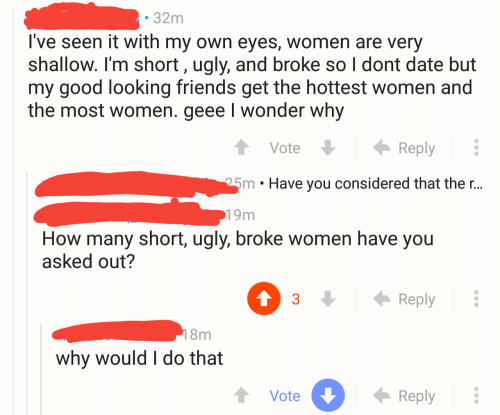 im short: 32m  I've seen it with my own eyes, women are very  shallow. I'm short, ugly, and broke so l dont date but  my good looking friends get the hottest women and  the most women. geee I wonder why  VoteReply  25m . Have you considered that the r..  19m  How many short, ugly, broke women have you  asked out?  3Reply  8m  why would I do that  Vote  Reply