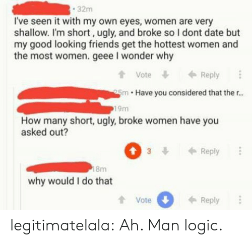 im short: 32m  I've seen it with my own eyes, women are very  shallow. I'm short, ugly, and broke so I dont date but  my good looking friends get the hottest women and  the most women. geee I wonder why  t Vote  tVoteReply  5m Have you considered that ther...  19m  How many short, ugly, broke women have you  asked out?  3Reply  8m  why would I do that  tVote  0  Reply legitimatelala:  Ah. Man logic.