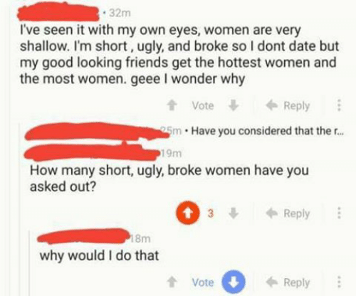 im short: 32m  I've seen it with my own eyes, women are very  shallow. I'm short, ugly, and broke so I dont date but  my good looking friends get the hottest women and  the most women. geee I wonder why  t Vote  tVoteReply  5m Have you considered that ther...  19m  How many short, ugly, broke women have you  asked out?  3Reply  8m  why would I do that  tVote  0  Reply