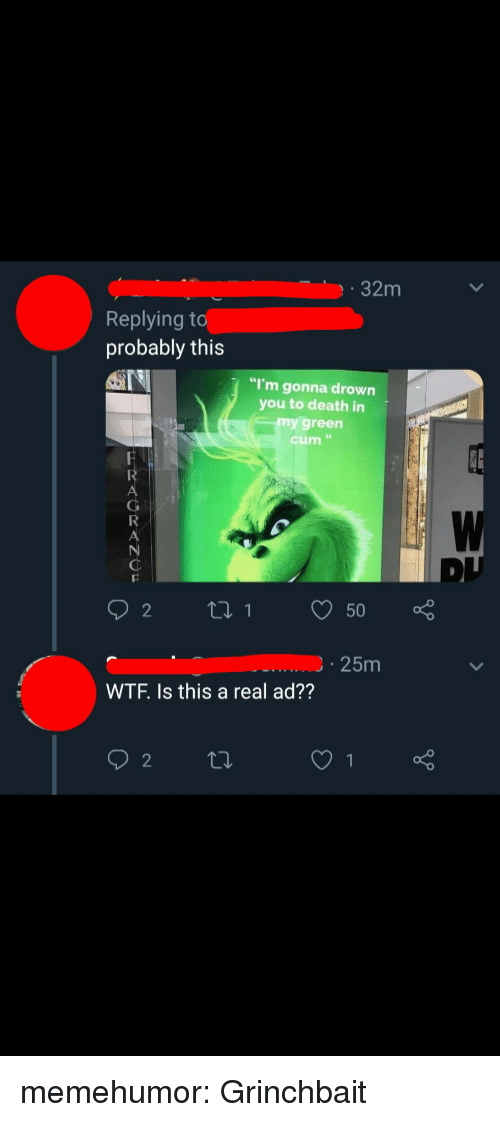 """Cum, Tumblr, and Wtf: 32m  Replying t  probably this  """"I'm gonna drown  you to death in  my green  cum """"  25m  WTF. Is this a real ad?? memehumor:  Grinchbait"""