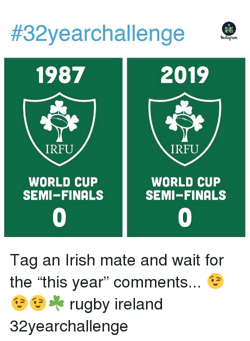 "Finals, Irish, and World Cup:  #32yearchal lenge  1987  2019  IRFU  IRFU  WORLD CUP  SEMI-FINALS  WORLD CUP  SEMI-FINALS  0  0 Tag an Irish mate and wait for the ""this year"" comments... 😉😉😉☘️ rugby ireland 32yearchallenge"