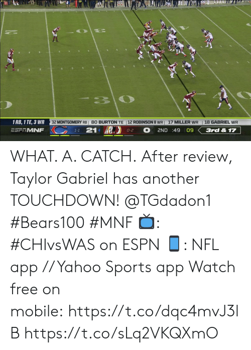 Espn, Memes, and Nfl: 33  32 MONTGOMERY RBI 80 BURTON TE |12 ROBINSON II WR  1 RB, 1 TE, 3 WR  18 GABRIEL WR  17 MILLER WR  KC  21  ESFRMNF  2ND :49 09  3rd & 17  0-2  1-1 WHAT. A. CATCH.  After review, Taylor Gabriel has another TOUCHDOWN! @TGdadon1 #Bears100 #MNF  ?: #CHIvsWAS on ESPN ?: NFL app // Yahoo Sports app  Watch free on mobile: https://t.co/dqc4mvJ3lB https://t.co/sLq2VKQXmO