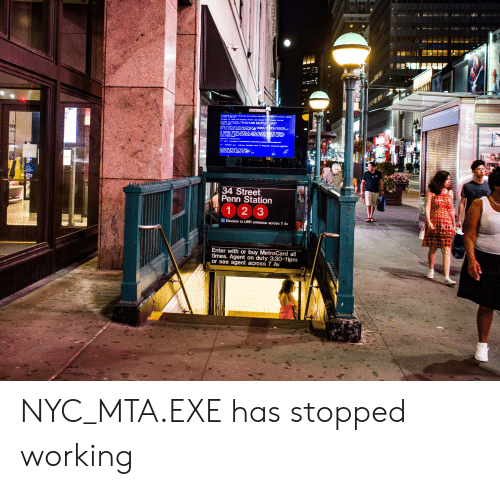 metrocard: 34 Street  Penn Station  123  Elevator in LIRR entrance across 7 Av  Enter with or buy MetroCard all  times. Agent on duty 3:30-11pm  or see agent across 7 Av NYC_MTA.EXE has stopped working