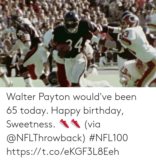 sweetness: 34 Walter Payton would've been 65 today.   Happy birthday, Sweetness. 👟👟 (via @NFLThrowback) #NFL100 https://t.co/eKGF3L8Eeh