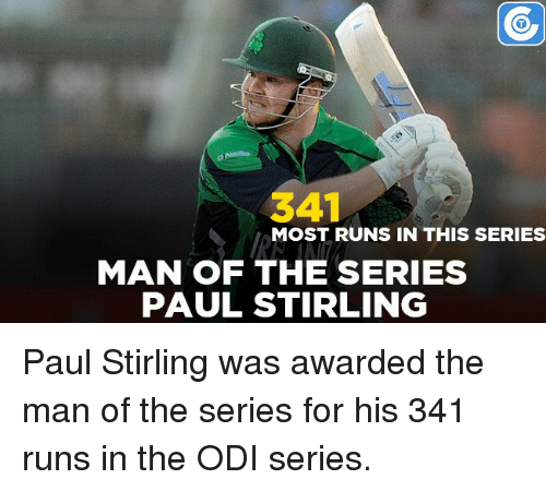 odie: 341  MOST RUNS IN THIS SERIES  MAN OF THE SERIES  PAUL STIRLING Paul Stirling was awarded the man of the series for his 341 runs in the ODI series.
