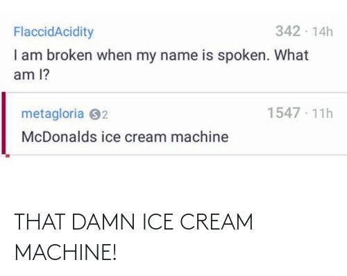 L: 342 - 14h  FlaccidAcidity  I am broken when my name is spoken. What  am l?  1547 · 11h  metagloria 92  McDonalds ice cream machine THAT DAMN ICE CREAM MACHINE!