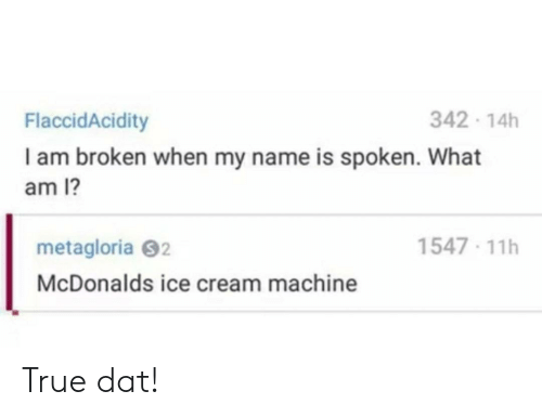 McDonalds, True, and Ice Cream: 342 14h  FlaccidAcidity  I am broken when my name is spoken. What  am 1?  1547 11h  metagloria S2  McDonalds ice cream machine True dat!
