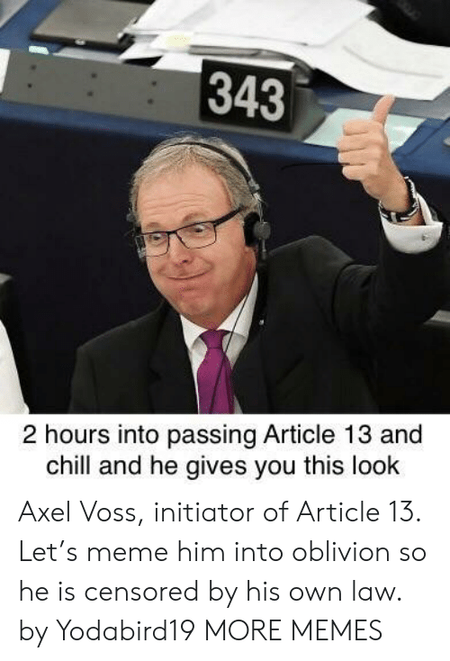 oblivion: 343  2 hours into passing Article 13 and  chill and he gives you this look Axel Voss, initiator of Article 13. Let's meme him into oblivion so he is censored by his own law. by Yodabird19 MORE MEMES