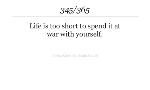 Life, Tumblr, and Too Short: 345/365  Life is too short to spend it at  war with yourself.  TYPELIKEAGIRL.TUMBLR.COM