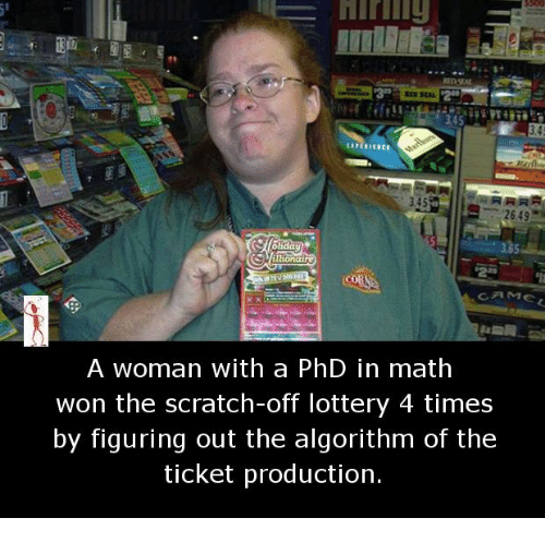 Memes, 🤖, and Phd: 34S  2649  A woman with a PhD in math  won the scratch-off lottery 4 times  by figuring out the algorithm of the  ticket production.