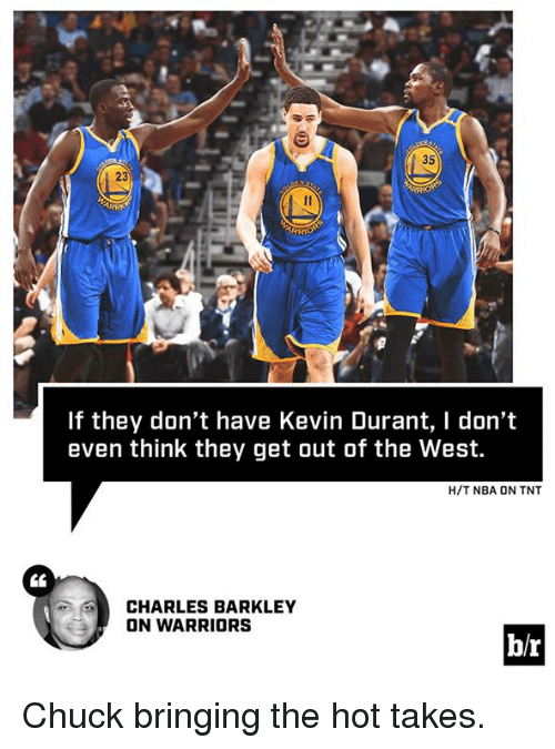 Charles Barkley: 35  If they don't have Kevin Durant, I don't  even think they get out of the West.  H/T NBA ON TNT  CHARLES BARKLEY  ON WARRIORS  br Chuck bringing the hot takes.