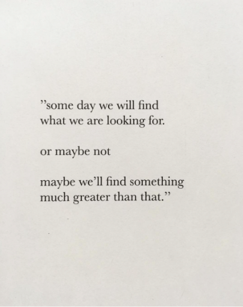 "Maybe Not: 35  ""some day we will find  what we are looking for  or maybe not  maybe we'll find something  much greater than that."""