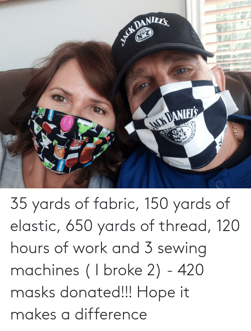sewing machines: 35 yards of fabric, 150 yards of elastic, 650 yards of thread, 120 hours of work and 3 sewing machines ( I broke 2) - 420 masks donated!!! Hope it makes a difference