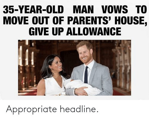 Out Of: 35-YEAR-OLD MAN VOWS TO  MOVE OUT OF PARENTS' HOUSE,  GIVE UP ALLOWANCE Appropriate headline.