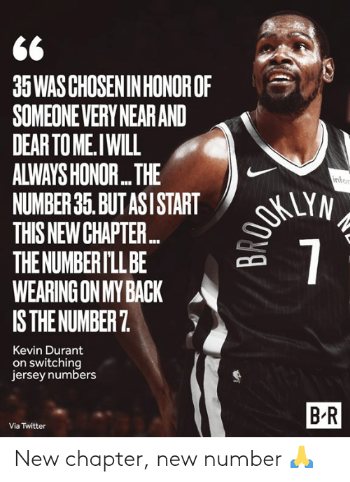 durant: 35WAS CHOSEN IN HONOROF  SOMEONEVERY NEAR AND  DEAR TO ME.IWILL  ALWAYS HONOR...THE  NUMBER 35. BUT ASI START  THIS NEW CHAPTE...  THE NUMBER I'LL BE  WEARING ON MY BACK  IS THE NUMBER 7  OKUYN  7  infor  Kevin Durant  on switching  jersey numbers  B-R  Via Twitter New chapter, new number 🙏