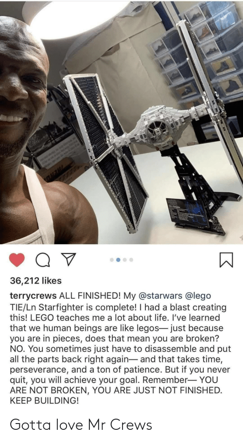 quit: 36,212 likes  terrycrews ALL FINISHED! My @starwars @lego  TIE/Ln Starfighter is complete! I had a blast creating  this! LEGO teaches me a lot about life. I've learned  that we human beings are like legos- just because  you are in pieces, does that mean you are broken?  NO. You sometimes just have to disassemble and put  all the parts back right again- and that takes time,  perseverance, and a ton of patience. But if you never  quit, you will achieve your goal. Remember- YOU  ARE NOT BROKEN, YOU ARE JUST NOT FINISHED.  KEEP BUILDING! Gotta love Mr Crews