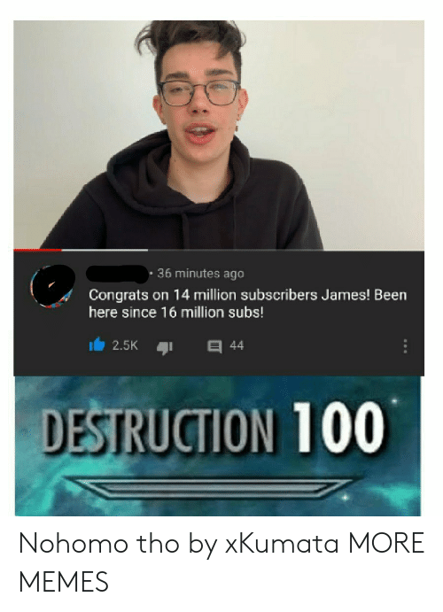 Dank, Memes, and Target: . 36 minutes ago  Congrats on 14 million subscribers James! Been  here since 16 million subs!  2.5K 44  DESTRUCTION 100 Nohomo tho by xKumata MORE MEMES