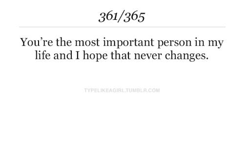 changes: 361/365  You're the most important person in my  life and I hope that never changes.  TYPELIKEAGIRL.TUMBLR.COM