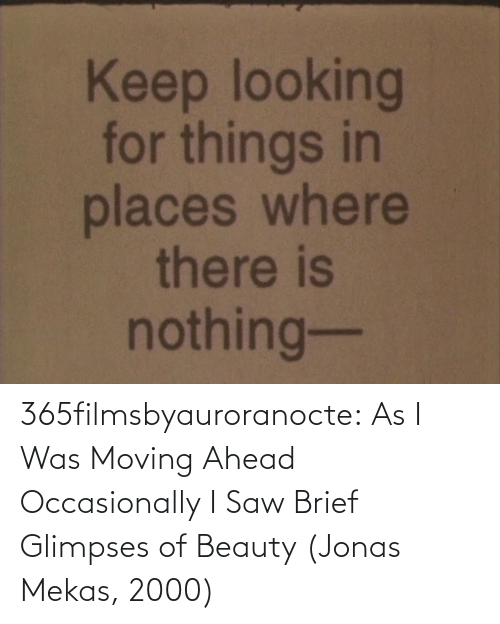 moving: 365filmsbyauroranocte:  As I Was Moving Ahead Occasionally I Saw Brief Glimpses of Beauty (Jonas Mekas, 2000)