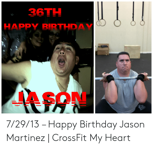 Birthday, Happy Birthday, and Crossfit: 36TH  HAPPY BIRTHDAY 7/29/13 – Happy Birthday Jason Martinez | CrossFit My Heart