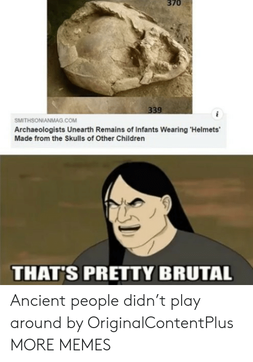 Pretty Brutal: 370  339  SMITHSONIANMAG.cOM  Archaeologists Unearth Remains of Infants Wearing 'Helmets'  Made from the Skulls of Other Children  THAT'S PRETTY BRUTAL Ancient people didn't play around by OriginalContentPlus MORE MEMES