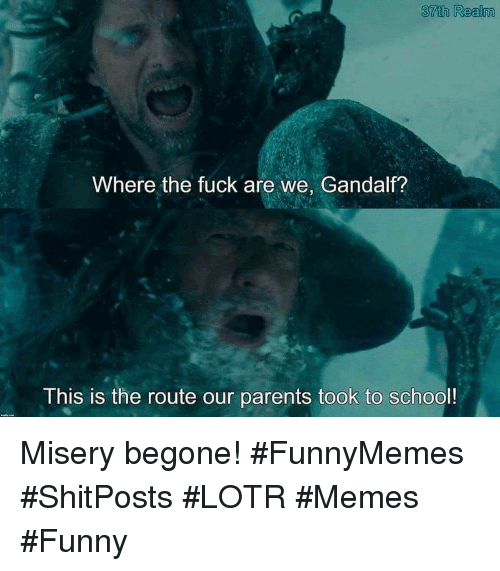 Lotr Memes: 37th Realm  Where the fuck are we, Gandalf?  This is the route our parents took to school! Misery begone! #FunnyMemes #ShitPosts #LOTR #Memes #Funny
