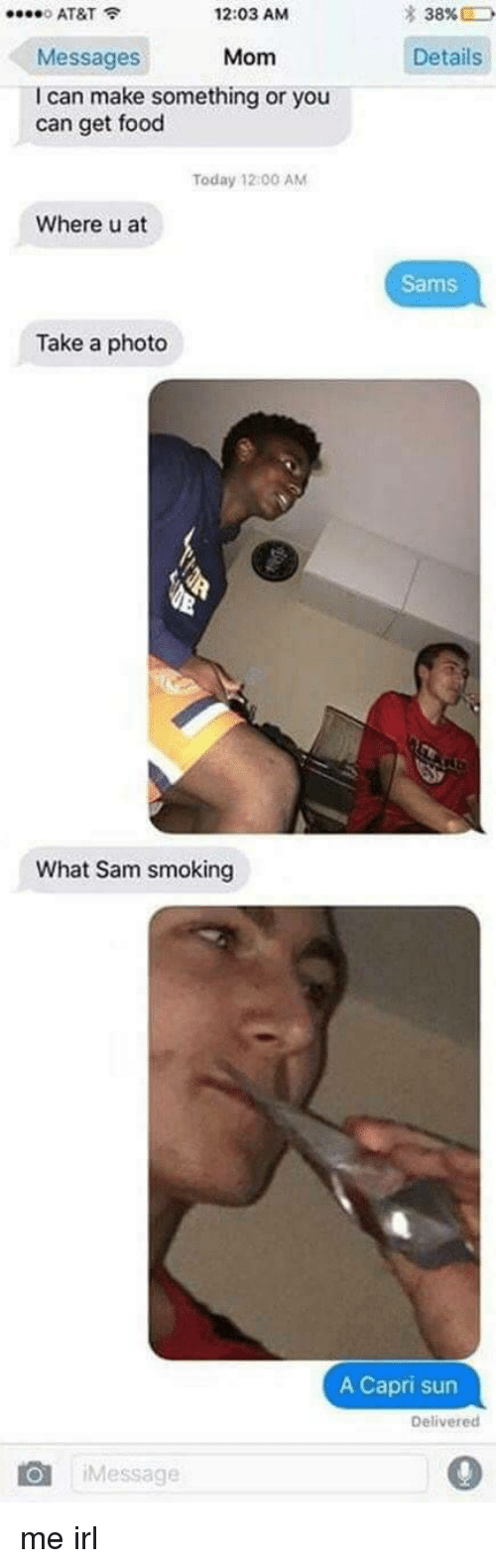 Sams: * 38%  0 AT&T  Messages  I can make something or you  12:03 AM  Mom Details  can get food  Today 12 00 AM  Where u at  Sams  Take a photo  What Sam smoking  A Capri sun  Delivered  Message  0 me irl