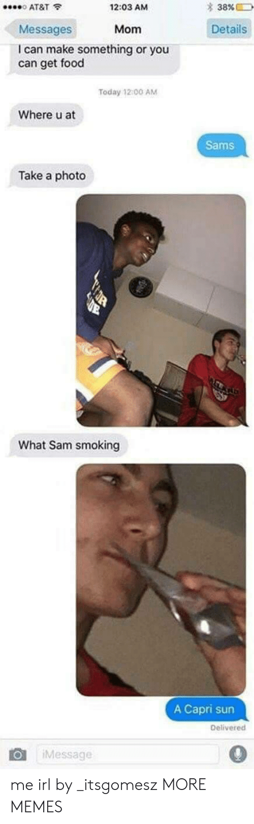 Sams: * 38%  0 AT&T  Messages  I can make something or you  12:03 AM  Mom Details  can get food  Today 12 00 AM  Where u at  Sams  Take a photo  What Sam smoking  A Capri sun  Delivered  Message  0 me irl by _itsgomesz MORE MEMES