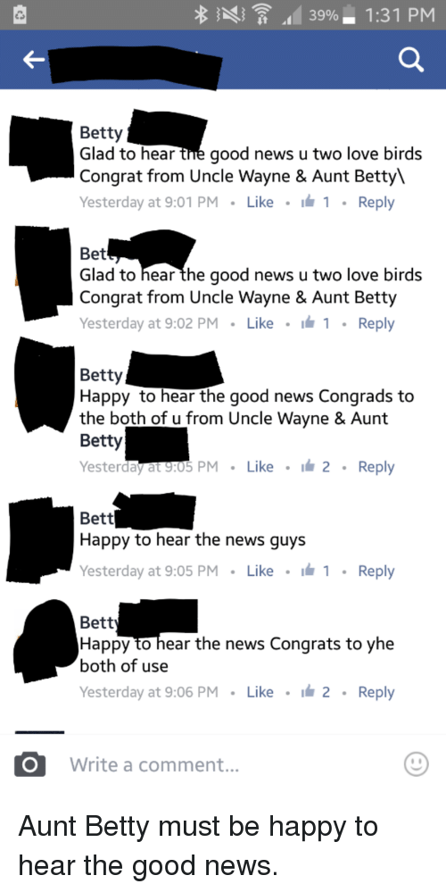 Congrations: 39%- 1:31 PM  it  Betty  Glad to hear  the good news u two love birds  Congrat from Uncle Wayne & Aunt Bet  Yesterday at 9:01 PM  Like  I 1 Reply  Bet  Glad to hear the good news u two love birds  Congrat from Uncle Wayne & Aunt Betty  Yesterday at 9:02 PM  Like  Ih 1 Reply  Betty  Happy to hear the good news Congrads to  the both of u from Uncle Wayne & Aunt  Betty  Yesterday at 9:05 PM  Like  I 2  Reply  Bett  Happy to hear the news guys  Yesterday at 9:05 PM  Like  i 1 Reply  Bett  Happy to hear the news Congrats to yhe  both of use  Yesterday at 9:06 PM  Like  I 2  Reply  CO Write a comment Aunt Betty must be happy to hear the good news.