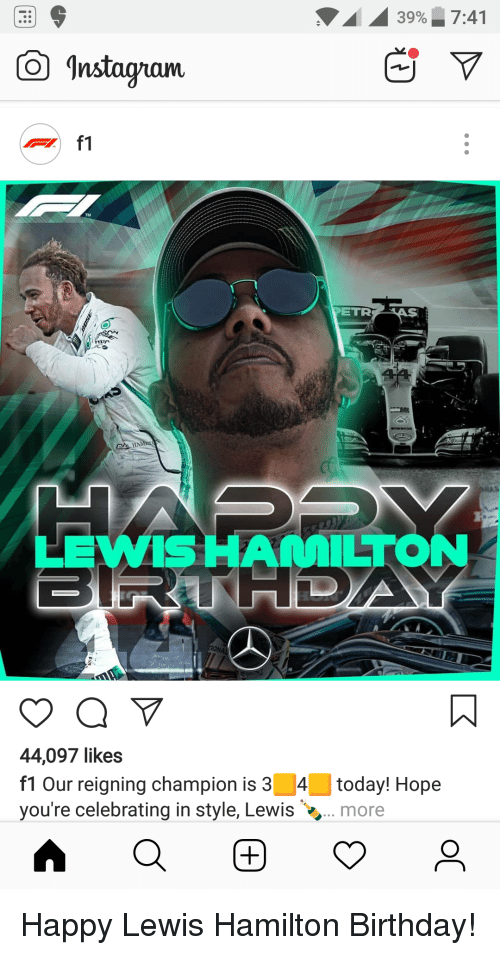Hamilton Birthday: 39% 7:41  Instagyan  f1  TM  ETR  HAN  LEWIS HAMILTON  HDA  44,097 likes  f1 Our reigning champion is 34 today! Hope  you're celebrating in style, Lewis. more
