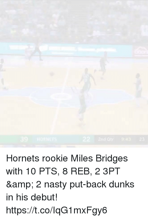 Memes, Nasty, and Back: 39 HORNETS  22 2nd Qtr 9:43 23 Hornets rookie Miles Bridges with 10 PTS, 8 REB, 2 3PT & 2 nasty put-back dunks in his debut!    https://t.co/IqG1mxFgy6