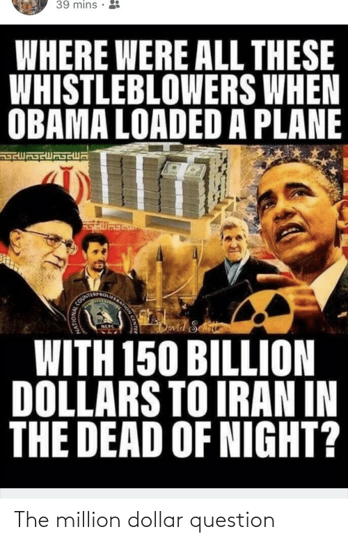 Obama, Iran, and Billion: 39 mins •  WHERE WERE ALL THESE  WHISTLEBLOWERS WHEN  OBAMA LOADED A PLANE  ERATION  COUNTE  Dvid Seet  WITH 150 BILLION  DOLLARS TO IRAN IN  THE DEAD OF NIGHT? The million dollar question