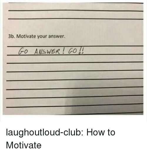 Club, Tumblr, and Blog: 3b. Motivate your answer.  Fo AUsWER! GO ! laughoutloud-club:  How to Motivate
